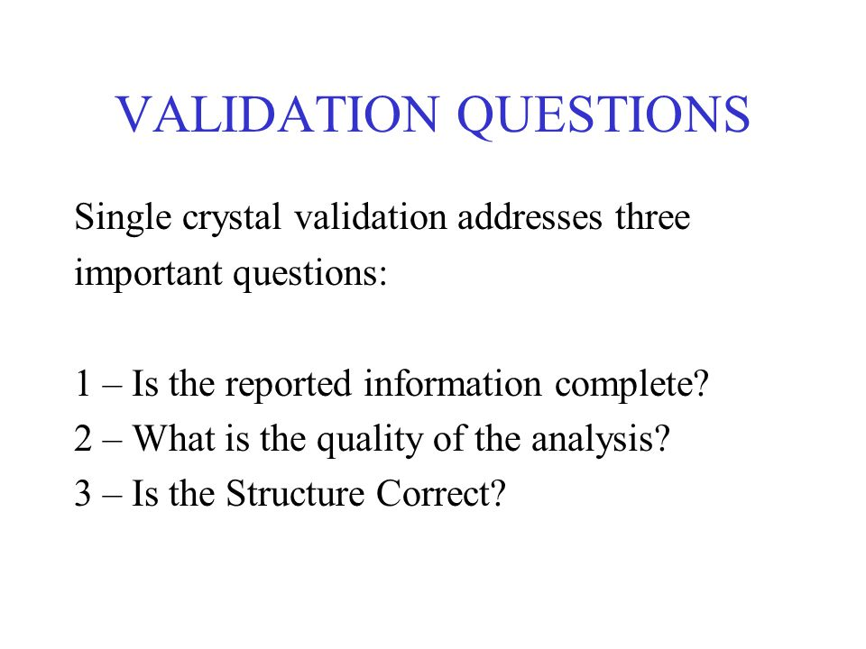 VALIDATION QUESTIONS Single crystal validation addresses three important questions: 1 – Is the reported information complete.