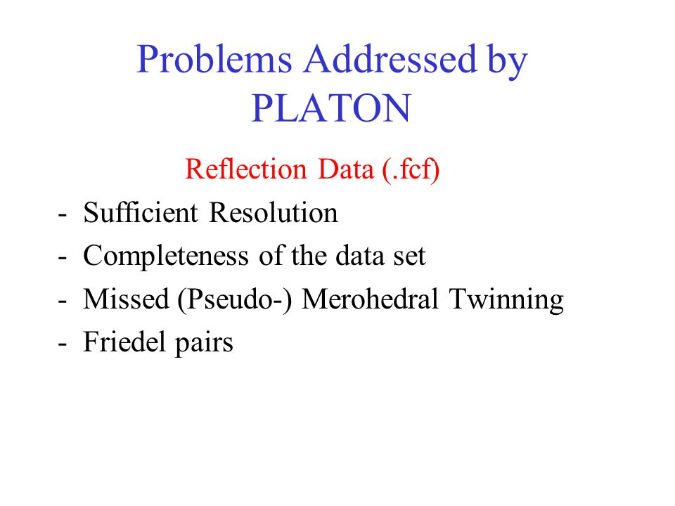 Problems Addressed by PLATON Reflection Data (.fcf) -Sufficient Resolution -Completeness of the data set -Missed (Pseudo-) Merohedral Twinning -Friedel pairs S