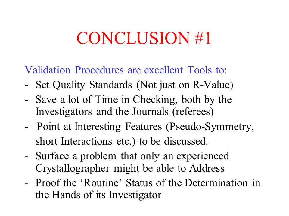 CONCLUSION #1 Validation Procedures are excellent Tools to: -Set Quality Standards (Not just on R-Value) -Save a lot of Time in Checking, both by the Investigators and the Journals (referees) - Point at Interesting Features (Pseudo-Symmetry, short Interactions etc.) to be discussed.