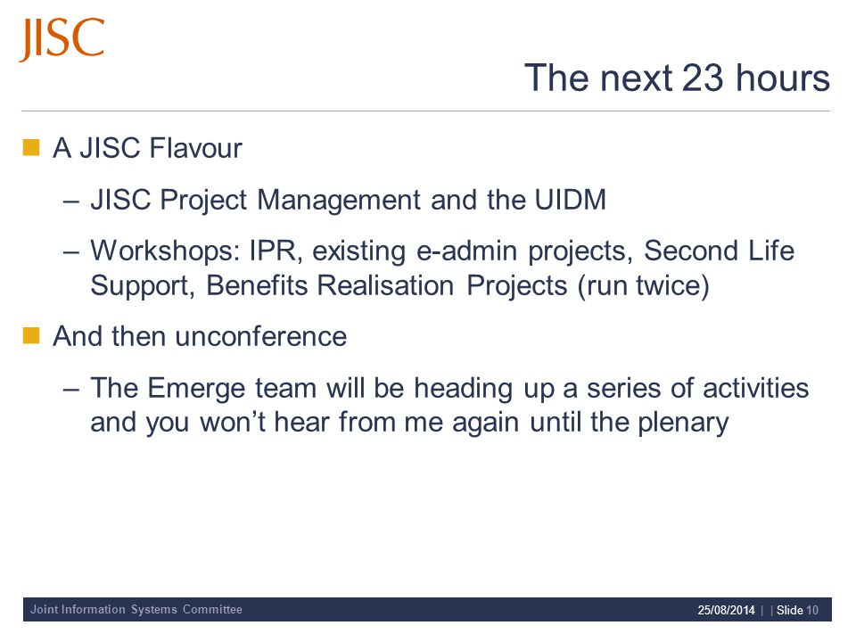 Joint Information Systems Committee 25/08/2014 | | Slide 10 The next 23 hours A JISC Flavour –JISC Project Management and the UIDM –Workshops: IPR, existing e-admin projects, Second Life Support, Benefits Realisation Projects (run twice) And then unconference –The Emerge team will be heading up a series of activities and you won't hear from me again until the plenary