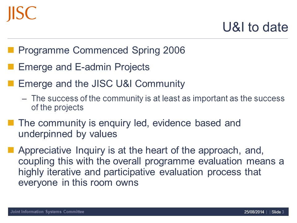 Joint Information Systems Committee 25/08/2014 | | Slide 3 U&I to date Programme Commenced Spring 2006 Emerge and E-admin Projects Emerge and the JISC U&I Community –The success of the community is at least as important as the success of the projects The community is enquiry led, evidence based and underpinned by values Appreciative Inquiry is at the heart of the approach, and, coupling this with the overall programme evaluation means a highly iterative and participative evaluation process that everyone in this room owns