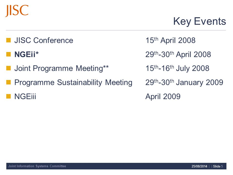 Joint Information Systems Committee 25/08/2014 | | Slide 5 Key Events JISC Conference15 th April 2008 NGEii* 29 th -30 th April 2008 Joint Programme Meeting**15 th -16 th July 2008 Programme Sustainability Meeting29 th -30 th January 2009 NGEiiiApril 2009