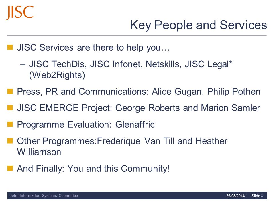 Joint Information Systems Committee 25/08/2014 | | Slide 8 Key People and Services JISC Services are there to help you… –JISC TechDis, JISC Infonet, Netskills, JISC Legal* (Web2Rights) Press, PR and Communications: Alice Gugan, Philip Pothen JISC EMERGE Project: George Roberts and Marion Samler Programme Evaluation: Glenaffric Other Programmes:Frederique Van Till and Heather Williamson And Finally: You and this Community!