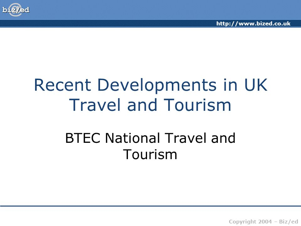 http://www.bized.co.uk Copyright 2004 – Biz/ed Recent Developments in UK Travel and Tourism BTEC National Travel and Tourism