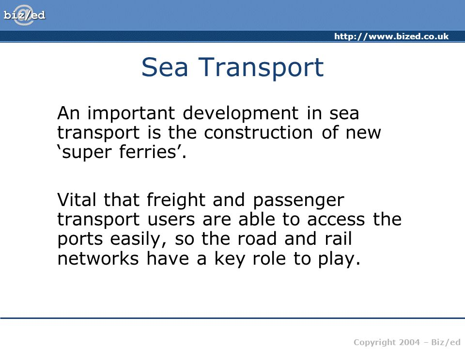 http://www.bized.co.uk Copyright 2004 – Biz/ed Sea Transport An important development in sea transport is the construction of new 'super ferries'.