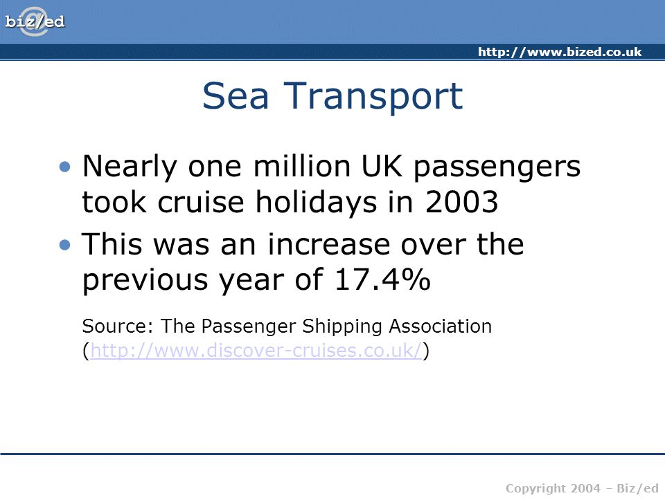 http://www.bized.co.uk Copyright 2004 – Biz/ed Sea Transport Nearly one million UK passengers took cruise holidays in 2003 This was an increase over the previous year of 17.4% Source: The Passenger Shipping Association (http://www.discover-cruises.co.uk/)http://www.discover-cruises.co.uk/
