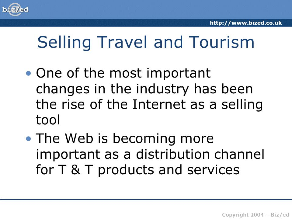 http://www.bized.co.uk Copyright 2004 – Biz/ed Selling Travel and Tourism One of the most important changes in the industry has been the rise of the Internet as a selling tool The Web is becoming more important as a distribution channel for T & T products and services