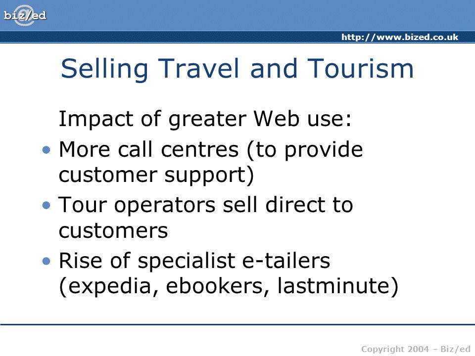 http://www.bized.co.uk Copyright 2004 – Biz/ed Selling Travel and Tourism Impact of greater Web use: More call centres (to provide customer support) Tour operators sell direct to customers Rise of specialist e-tailers (expedia, ebookers, lastminute)