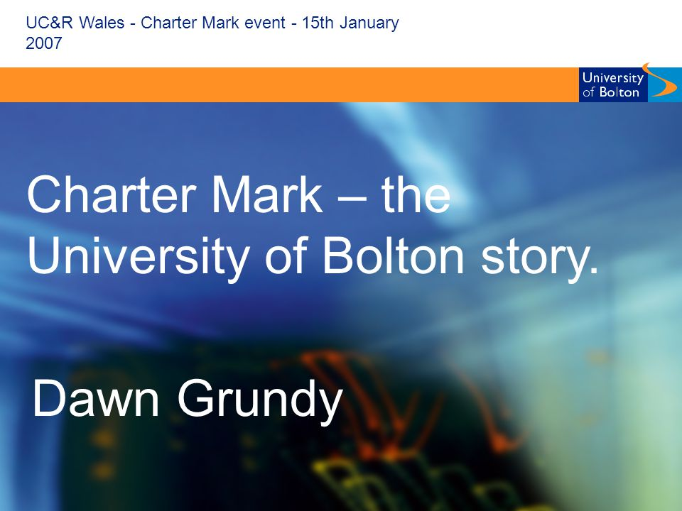 UC&R Wales - Charter Mark event - 15th January 2007 Charter Mark – the University of Bolton story.