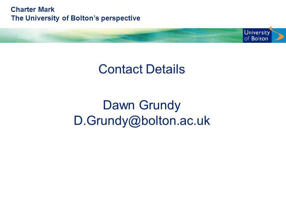 Charter Mark The University of Bolton's perspective Contact Details Dawn Grundy D.Grundy@bolton.ac.uk