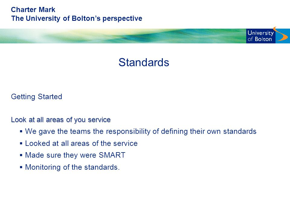 Charter Mark The University of Bolton's perspective Standards Getting Started Look at all areas of you service  We gave the teams the responsibility of defining their own standards  Looked at all areas of the service  Made sure they were SMART  Monitoring of the standards.