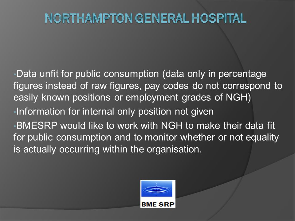 Data unfit for public consumption (data only in percentage figures instead of raw figures, pay codes do not correspond to easily known positions or employment grades of NGH) Information for internal only position not given BMESRP would like to work with NGH to make their data fit for public consumption and to monitor whether or not equality is actually occurring within the organisation.
