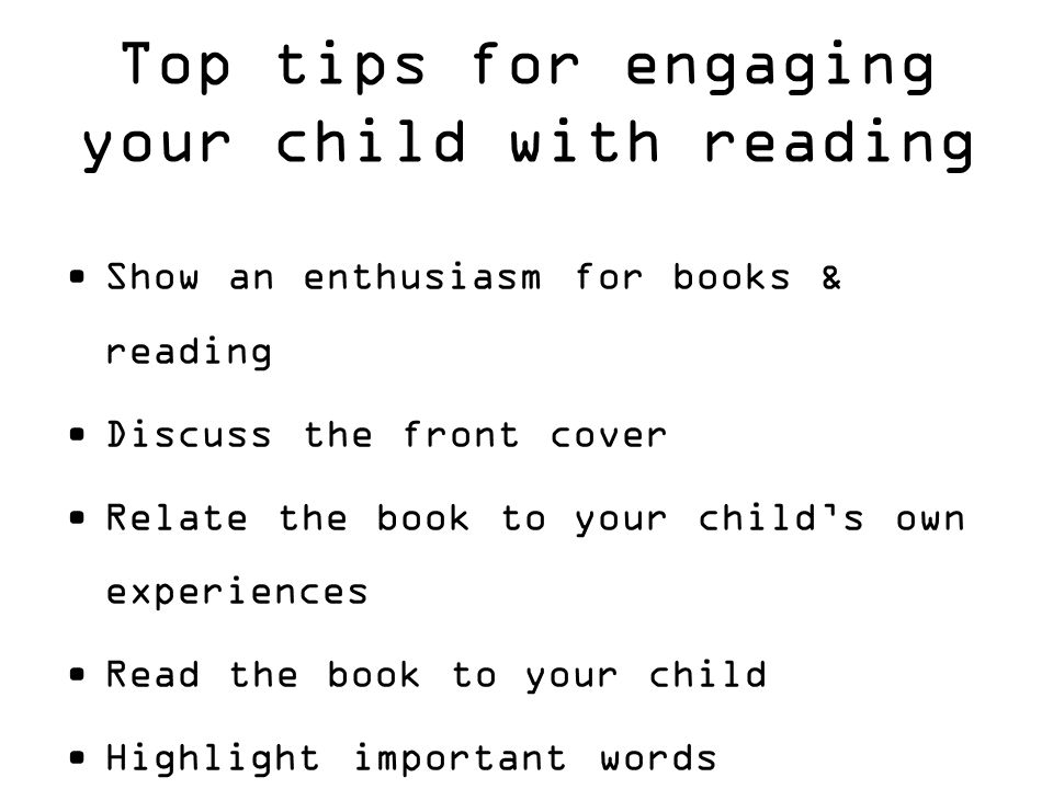 Show an enthusiasm for books & reading Discuss the front cover Relate the book to your child's own experiences Read the book to your child Highlight important words Emphasis words that are on every page Top tips for engaging your child with reading