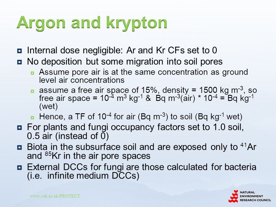 www.ceh.ac.uk/PROTECT  Internal dose negligible: Ar and Kr CFs set to 0  No deposition but some migration into soil pores  Assume pore air is at the same concentration as ground level air concentrations  assume a free air space of 15%, density = 1500 kg m -3, so free air space = 10 -4 m 3 kg -1 & Bq m -3 (air) * 10 -4 = Bq kg -1 (wet)  Hence, a TF of 10 -4 for air (Bq m -3 ) to soil (Bq kg -1 wet)  For plants and fungi occupancy factors set to 1.0 soil, 0.5 air (instead of 0)  Biota in the subsurface soil and are exposed only to 41 Ar and 85 Kr in the air pore spaces  External DCCs for fungi are those calculated for bacteria (i.e.