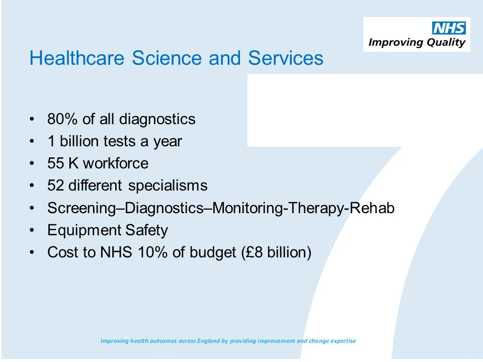 80% of all diagnostics 1 billion tests a year 55 K workforce 52 different specialisms Screening–Diagnostics–Monitoring-Therapy-Rehab Equipment Safety Cost to NHS 10% of budget (£8 billion) Healthcare Science and Services