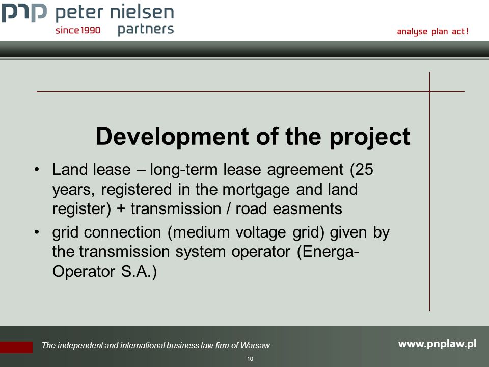 The independent and international business law firm of Warsaw 10 Development of the project Land lease – long-term lease agreement (25 years, registered in the mortgage and land register) + transmission / road easments grid connection (medium voltage grid) given by the transmission system operator (Energa- Operator S.A.)