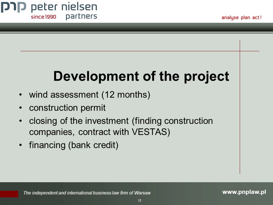 The independent and international business law firm of Warsaw 12 Development of the project wind assessment (12 months) construction permit closing of the investment (finding construction companies, contract with VESTAS) financing (bank credit)