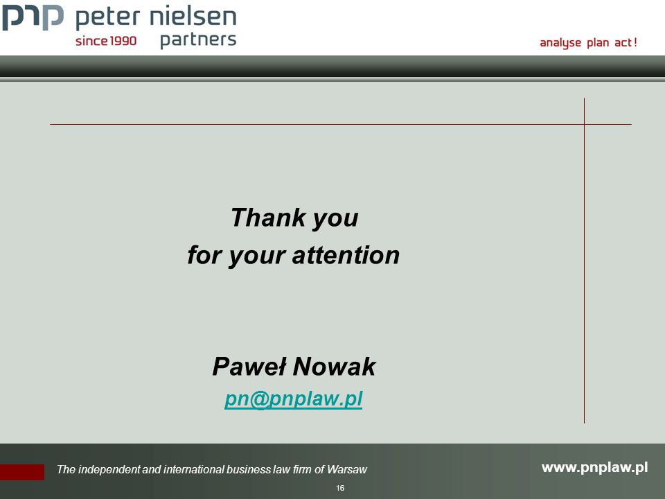 The independent and international business law firm of Warsaw 16 Thank you for your attention Paweł Nowak
