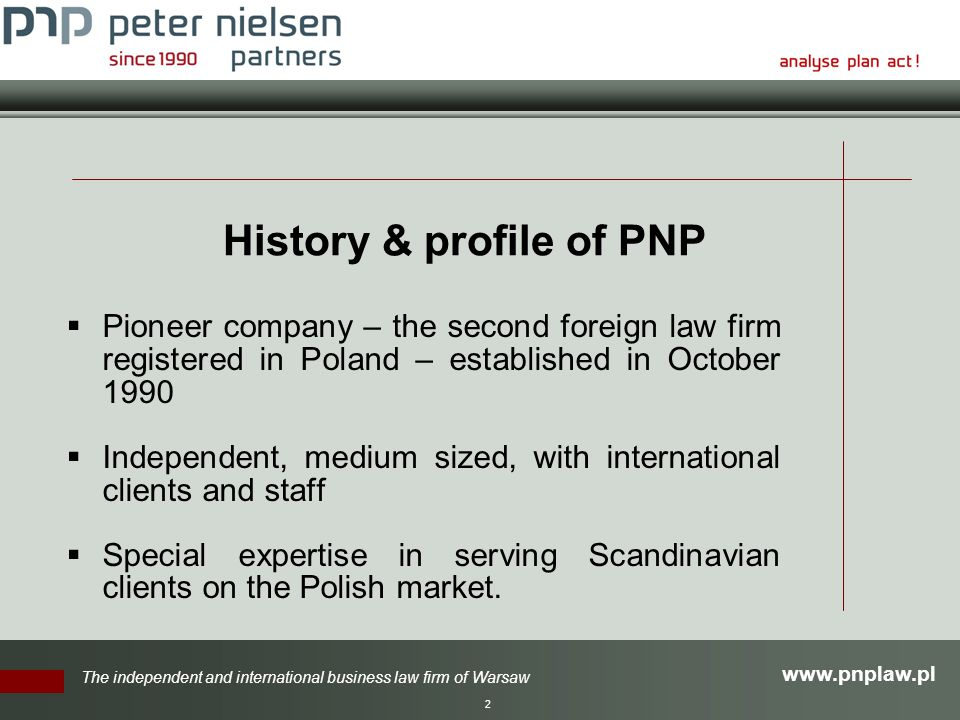 The independent and international business law firm of Warsaw 2 History & profile of PNP  Pioneer company – the second foreign law firm registered in Poland – established in October 1990  Independent, medium sized, with international clients and staff  Special expertise in serving Scandinavian clients on the Polish market.