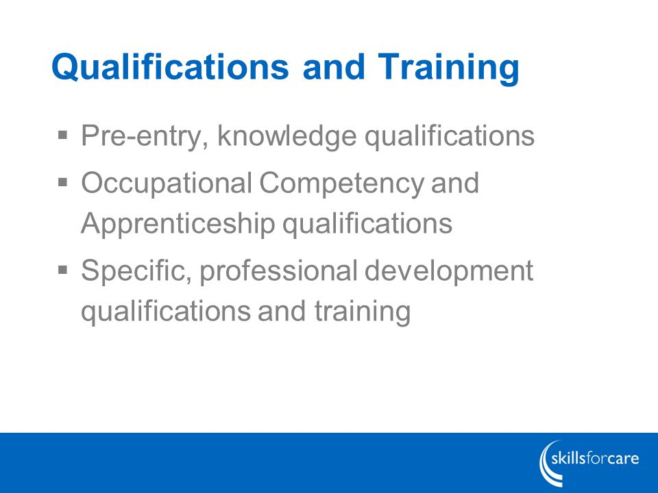 Qualifications and Training  Pre-entry, knowledge qualifications  Occupational Competency and Apprenticeship qualifications  Specific, professional development qualifications and training