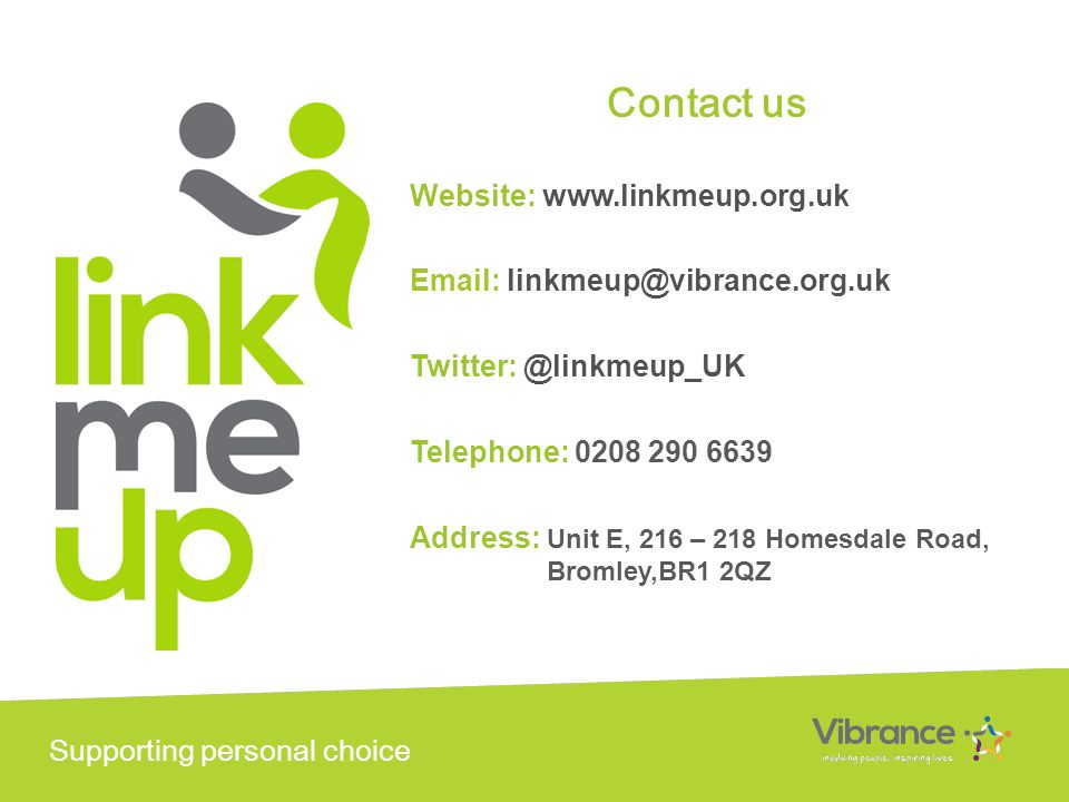 Supporting personal choice Contact us Website: www.linkmeup.org.uk Email: linkmeup@vibrance.org.uk Twitter: @linkmeup_UK Telephone: 0208 290 6639 Address: Unit E, 216 – 218 Homesdale Road, Bromley,BR1 2QZ