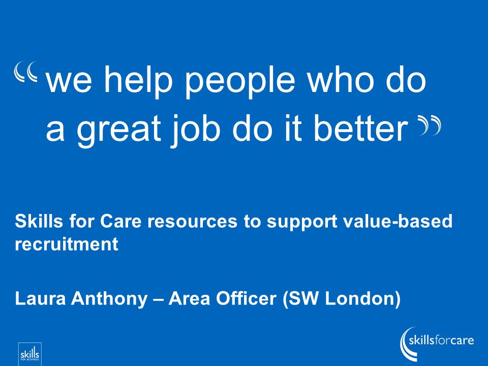 we help people who do a great job do it better Skills for Care resources to support value-based recruitment Laura Anthony – Area Officer (SW London)