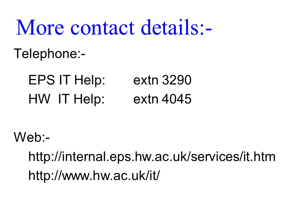 More contact details:- Telephone:- EPS IT Help:extn 3290 HW IT Help:extn 4045 Web:- http://internal.eps.hw.ac.uk/services/it.htm http://www.hw.ac.uk/it/