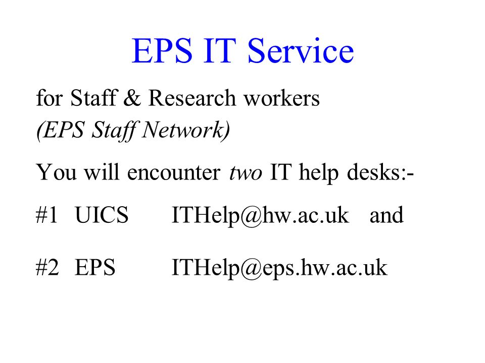 EPS IT Service for Staff & Research workers (EPS Staff Network) You will encounter two IT help desks:- #1UICSITHelp@hw.ac.uk and #2EPSITHelp@eps.hw.ac.uk