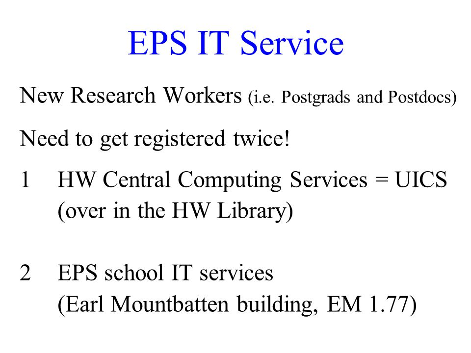 EPS IT Service New Research Workers (i.e. Postgrads and Postdocs) Need to get registered twice.