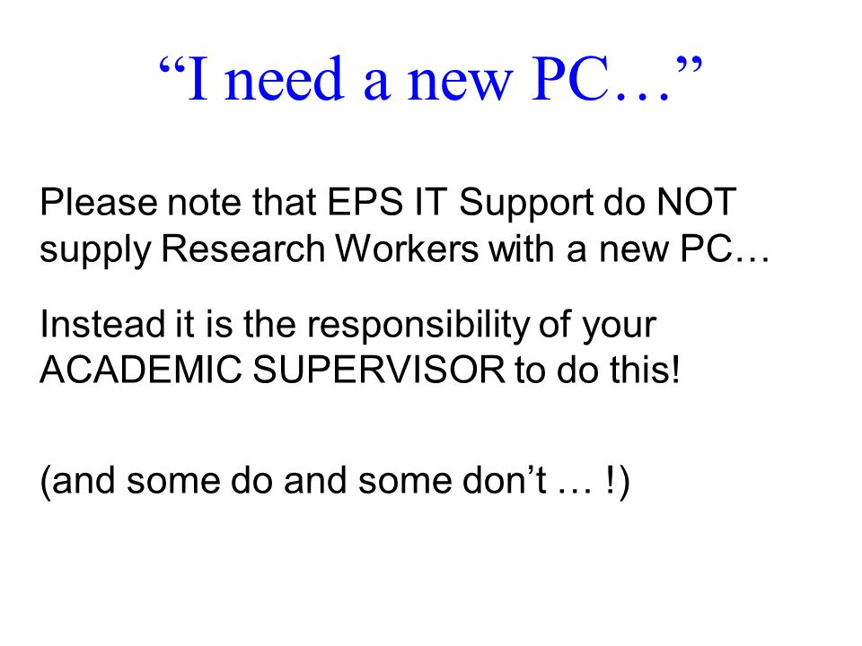 I need a new PC… Please note that EPS IT Support do NOT supply Research Workers with a new PC… Instead it is the responsibility of your ACADEMIC SUPERVISOR to do this.