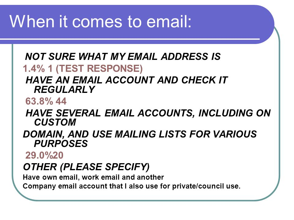 When it comes to email: NOT SURE WHAT MY EMAIL ADDRESS IS 1.4% 1 (TEST RESPONSE) HAVE AN EMAIL ACCOUNT AND CHECK IT REGULARLY 63.8% 44 HAVE SEVERAL EMAIL ACCOUNTS, INCLUDING ON CUSTOM DOMAIN, AND USE MAILING LISTS FOR VARIOUS PURPOSES 29.0%20 OTHER (PLEASE SPECIFY) Have own email, work email and another Company email account that I also use for private/council use.