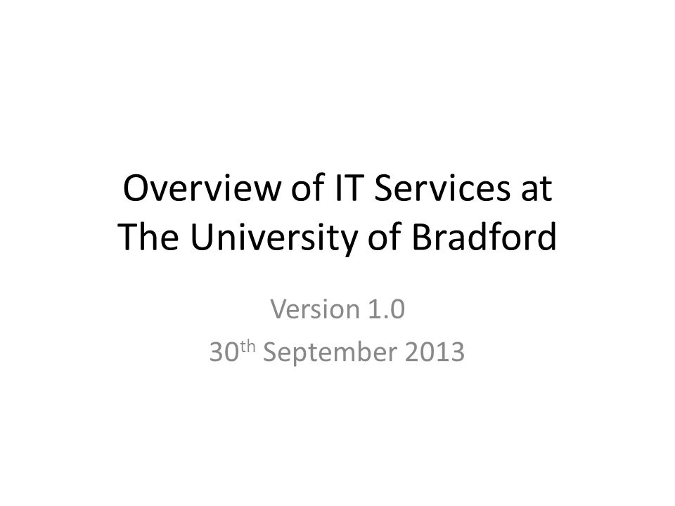 Overview of IT Services at The University of Bradford Version 1.0 30 th September 2013