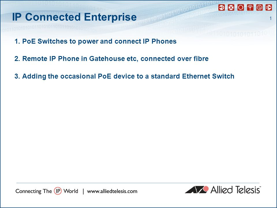 1 IP Connected Enterprise 1. PoE Switches to power and connect IP Phones 2.