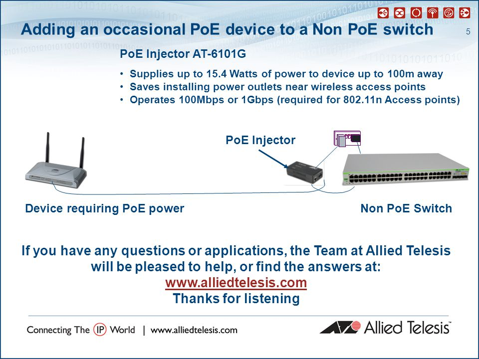 5 Adding an occasional PoE device to a Non PoE switch PoE Injector AT-6101G Supplies up to 15.4 Watts of power to device up to 100m away Saves installing power outlets near wireless access points Operates 100Mbps or 1Gbps (required for 802.11n Access points) PoE Injector Device requiring PoE powerNon PoE Switch If you have any questions or applications, the Team at Allied Telesis will be pleased to help, or find the answers at: www.alliedtelesis.com Thanks for listening