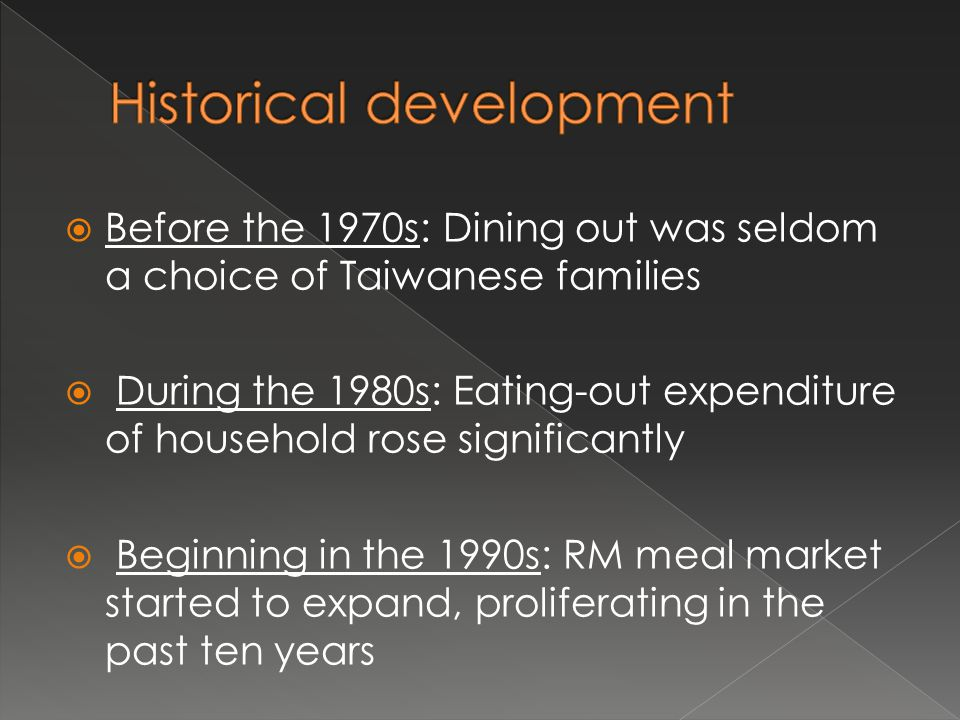  Before the 1970s: Dining out was seldom a choice of Taiwanese families  During the 1980s: Eating-out expenditure of household rose significantly  Beginning in the 1990s: RM meal market started to expand, proliferating in the past ten years