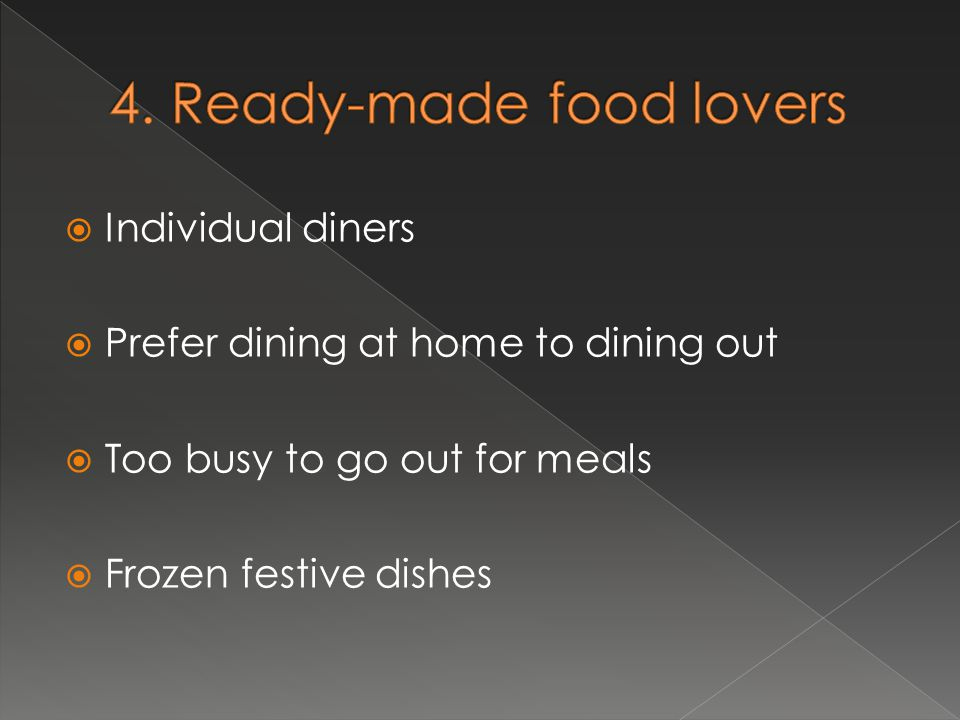  Individual diners  Prefer dining at home to dining out  Too busy to go out for meals  Frozen festive dishes