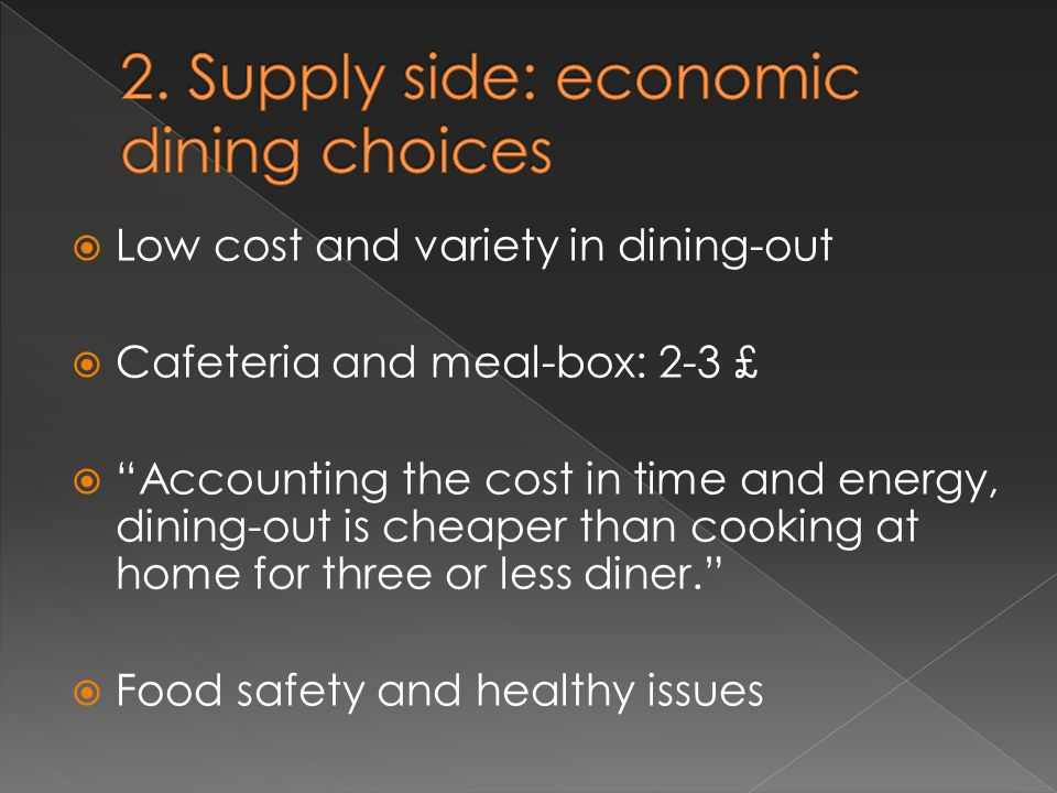  Low cost and variety in dining-out  Cafeteria and meal-box: 2-3 £  Accounting the cost in time and energy, dining-out is cheaper than cooking at home for three or less diner.  Food safety and healthy issues