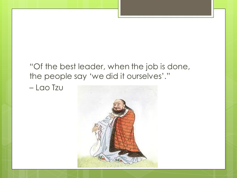 Of the best leader, when the job is done, the people say 'we did it ourselves'. – Lao Tzu