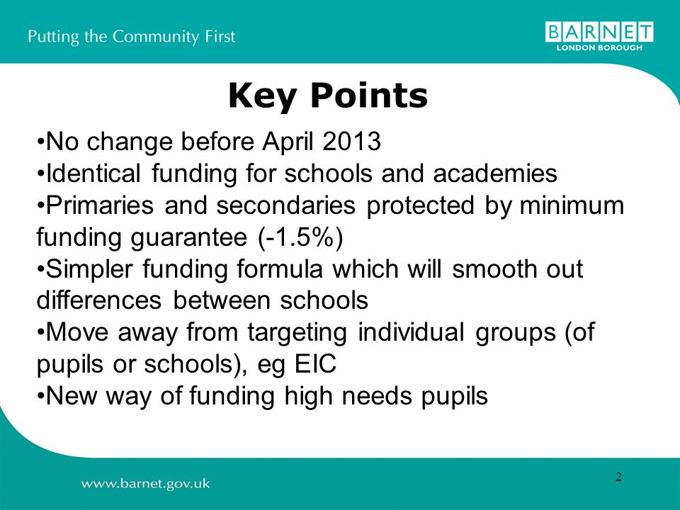 2 Key Points No change before April 2013 Identical funding for schools and academies Primaries and secondaries protected by minimum funding guarantee (-1.5%) Simpler funding formula which will smooth out differences between schools Move away from targeting individual groups (of pupils or schools), eg EIC New way of funding high needs pupils