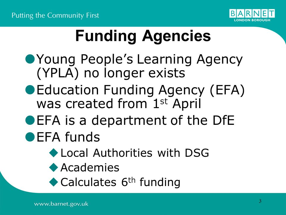 3 Funding Agencies  Young People's Learning Agency (YPLA) no longer exists  Education Funding Agency (EFA) was created from 1 st April  EFA is a department of the DfE  EFA funds  Local Authorities with DSG  Academies  Calculates 6 th funding