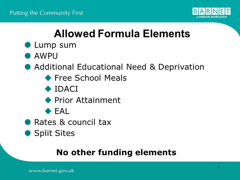 7  Lump sum  AWPU  Additional Educational Need & Deprivation  Free School Meals  IDACI  Prior Attainment  EAL  Rates & council tax  Split Sites No other funding elements Allowed Formula Elements