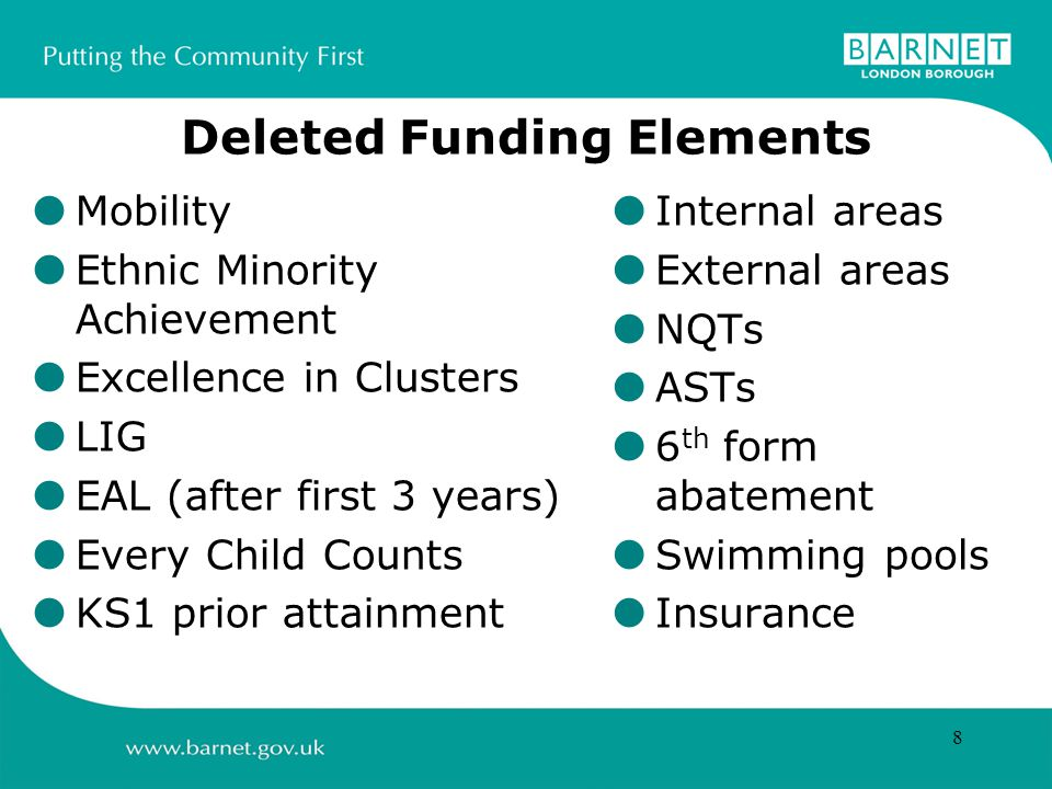 8 Deleted Funding Elements  Mobility  Ethnic Minority Achievement  Excellence in Clusters  LIG  EAL (after first 3 years)  Every Child Counts  KS1 prior attainment  Internal areas  External areas  NQTs  ASTs  6 th form abatement  Swimming pools  Insurance