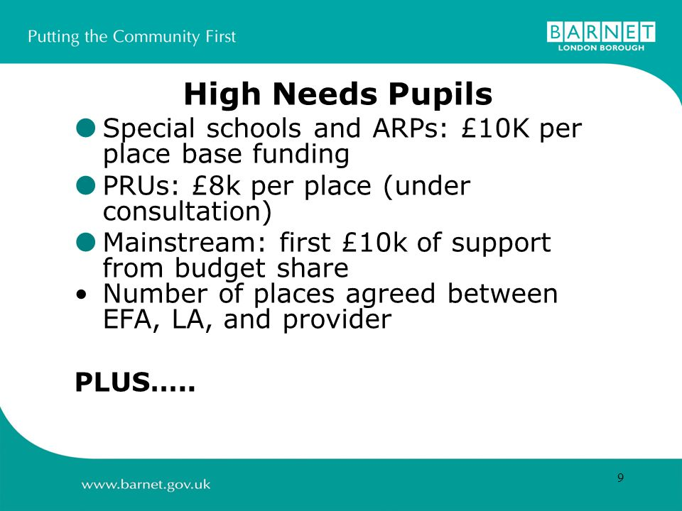 9 High Needs Pupils  Special schools and ARPs: £10K per place base funding  PRUs: £8k per place (under consultation)  Mainstream: first £10k of support from budget share Number of places agreed between EFA, LA, and provider PLUS…..