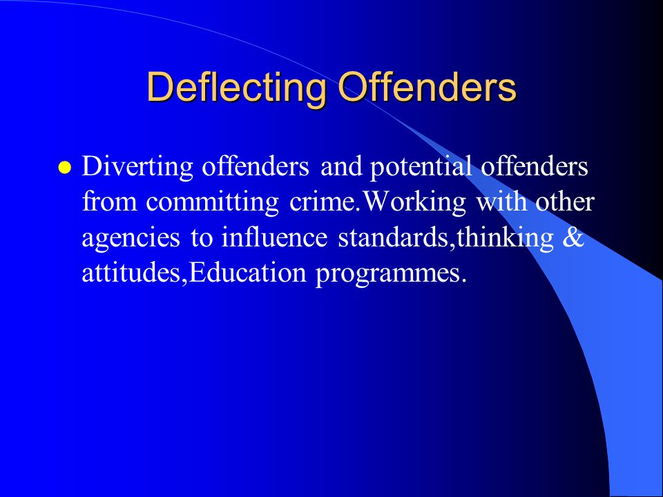 Deflecting Offenders l Diverting offenders and potential offenders from committing crime.Working with other agencies to influence standards,thinking & attitudes,Education programmes.