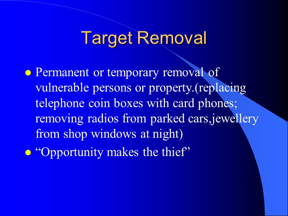 Target Removal l Permanent or temporary removal of vulnerable persons or property.(replacing telephone coin boxes with card phones; removing radios from parked cars,jewellery from shop windows at night) l Opportunity makes the thief