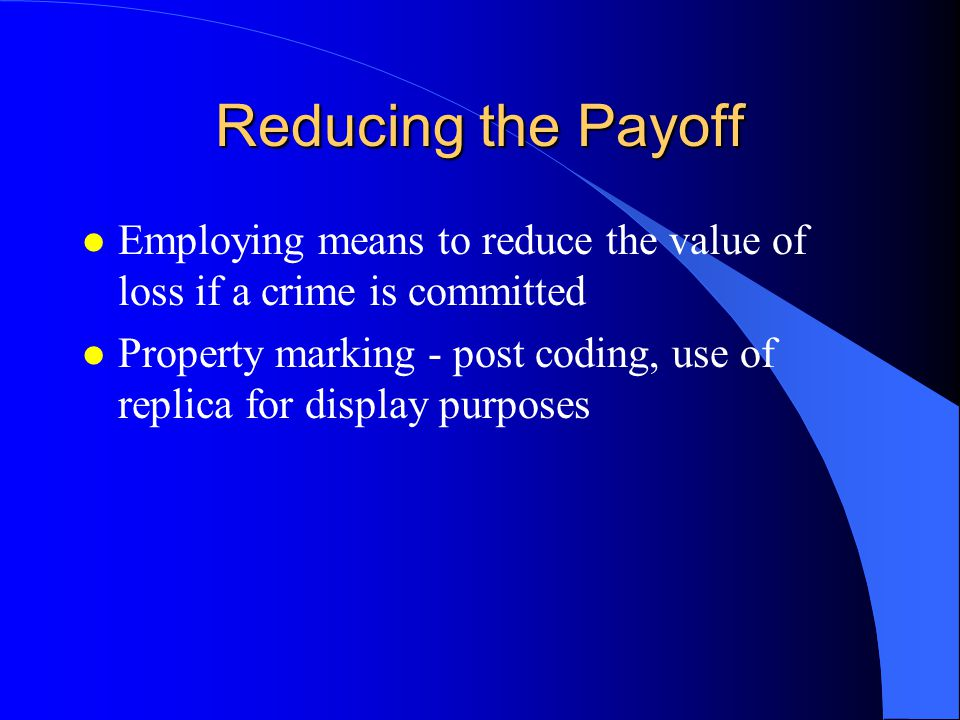 Reducing the Payoff l Employing means to reduce the value of loss if a crime is committed l Property marking - post coding, use of replica for display purposes