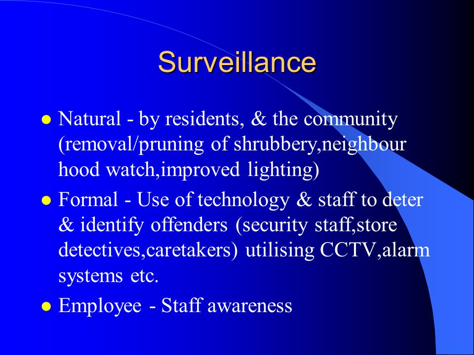 Surveillance l Natural - by residents, & the community (removal/pruning of shrubbery,neighbour hood watch,improved lighting) l Formal - Use of technology & staff to deter & identify offenders (security staff,store detectives,caretakers) utilising CCTV,alarm systems etc.