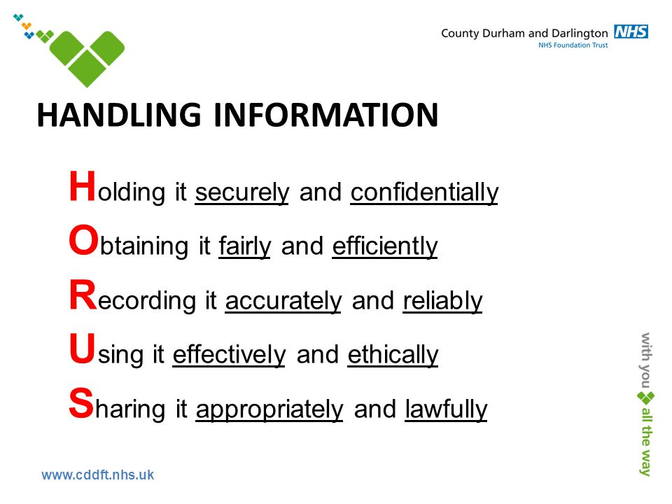 www.cddft.nhs.uk HANDLING INFORMATION H olding it securely and confidentially O btaining it fairly and efficiently R ecording it accurately and reliably U sing it effectively and ethically S haring it appropriately and lawfully