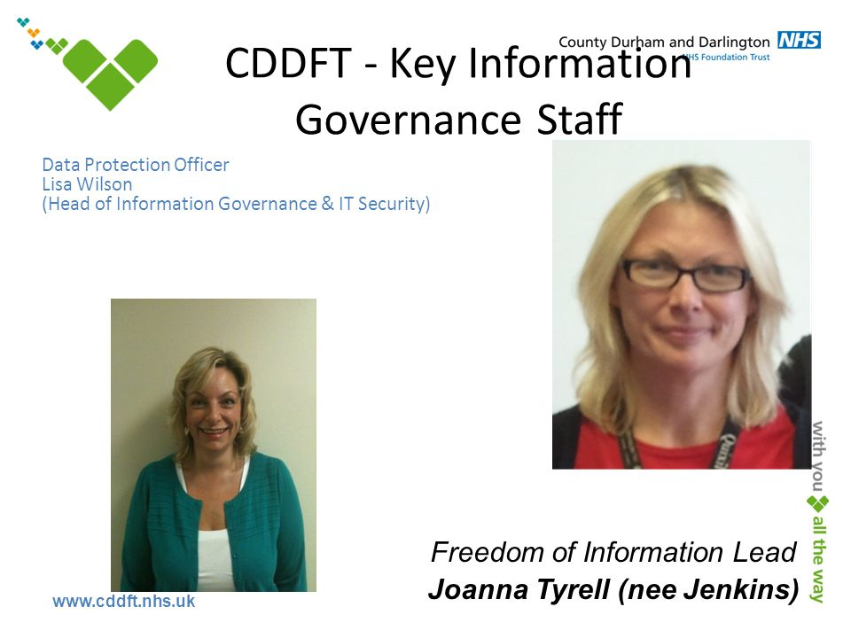 www.cddft.nhs.uk Data Protection Officer Lisa Wilson (Head of Information Governance & IT Security) CDDFT - Key Information Governance Staff Freedom of Information Lead Joanna Tyrell (nee Jenkins)