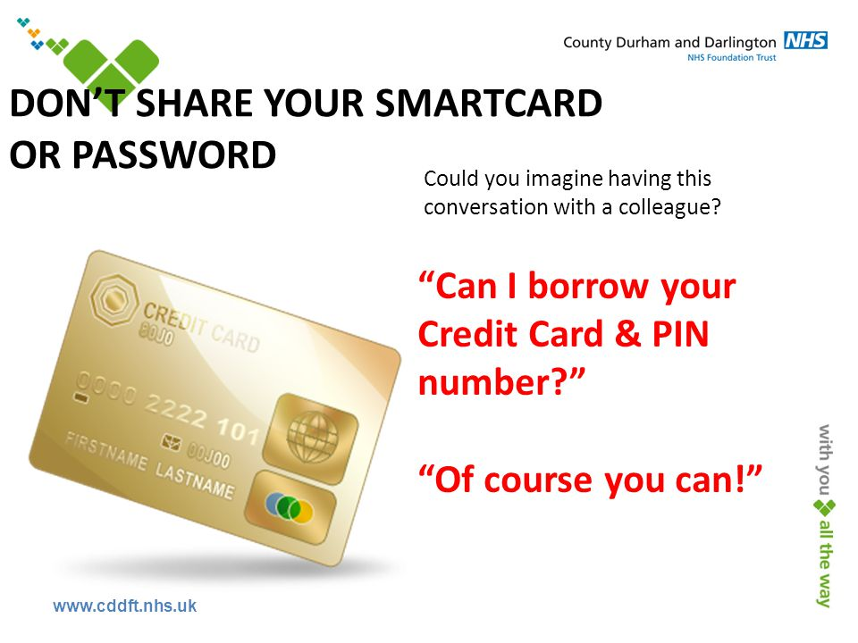 www.cddft.nhs.uk DON'T SHARE YOUR SMARTCARD OR PASSWORD Can I borrow your Credit Card & PIN number Of course you can! Could you imagine having this conversation with a colleague